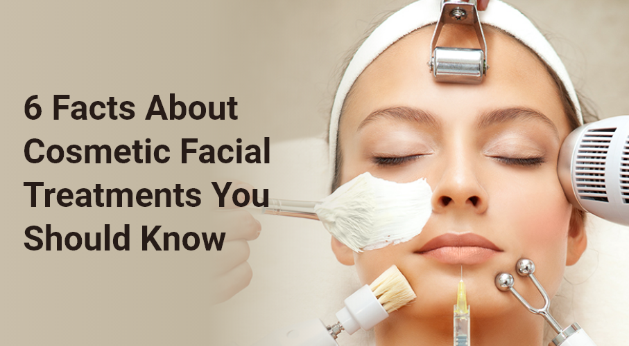 6 Facts About Cosmetic Facial Treatments You Should Know